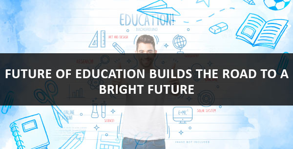 future of education builds the road to a bright future